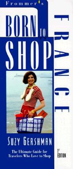 Born to Shop France : The Ultimate Guide for Travelers Who Love to Shop