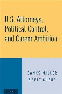 U.S. Attorneys, Political Control, and Career Ambition