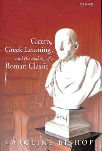 Cicero, Greek Learning, and the Making of a Roman Classic