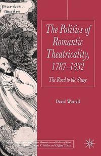 Politics of Romantic Theatricality, 1787-1832