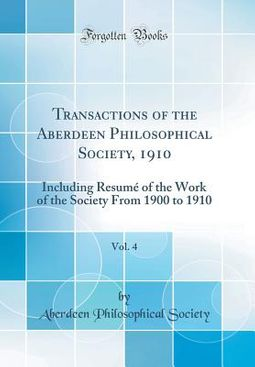 Transactions of the Aberdeen Philosophical Society, 1910, Vol. 4: Including Resumé of the Work of the Society from 1900 to 1910 (Classic Reprint)