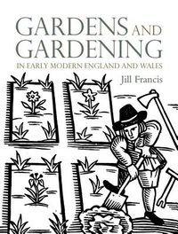 Gardens and Gardening in Early Modern England and Wales 1560-1660