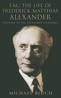 Fm The Life Of Frederick Matthias Alexander