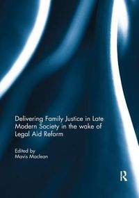 Delivering Family Justice in Late Modern Society in the Wake of Legal Aid Reform