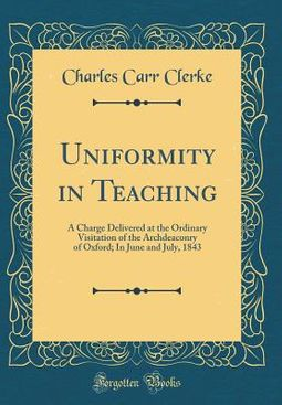 Uniformity in Teaching: A Charge Delivered at the Ordinary Visitation of the Archdeaconry of Oxford; In June and July, 1843 (Classic Reprint)