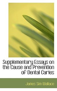 Supplementary Essays on the Cause and Prevention of Dental Caries