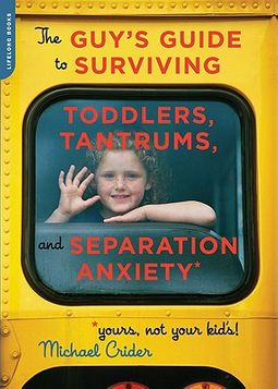 The Guy's Guide to Surviving Toddlers, Tantrums, and Separation Anxiety (Yours, Not Your Kid's!)