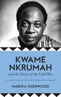 Kwame Nkrumah and the Dawn of the Cold War