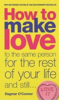 How to Make Love to the Same Person for the Rest of Your Life...and Still Love It