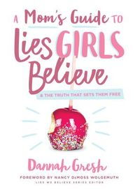 A Mom's Guide to Lies Girls Believe & the Truth That Sets Them Free