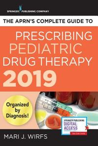 The APRN's Complete Guide to Prescribing Pediatric Drug Therapy 2019