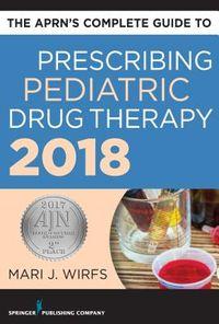 The Aprn?s Complete Guide to Prescribing Pediatric Drug Therapy 2018