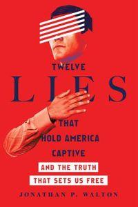 Twelve Lies That Hold America Captive