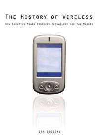 The History of Wireless: How Creative Minds Produced Technology for the Masses