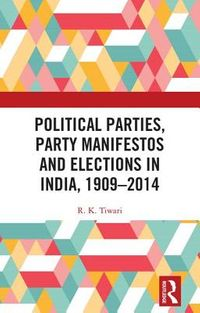 Political Parties, Party Manifestos and Elections in India 1909-2014