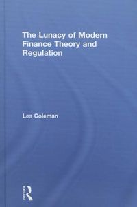 The Lunacy of Modern Finance Theory and Regulation