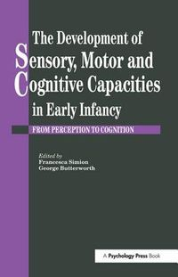 The Development of Sensory, Motor and Cognitive Capacities in Early Infancy
