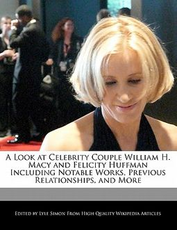 A Look at Celebrity Couple William H. Macy and Felicity Huffman Including Analyses of Notable Works, Previous Relationships, and More