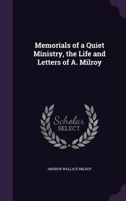 Memorials of a Quiet Ministry, the Life and Letters of A. Milroy