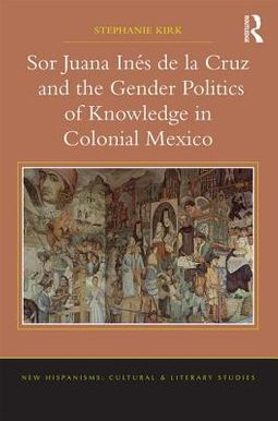 Sor Juana Ines De La Cruz and the Gender Politics of Knowledge in Colonial Mexico