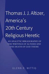 Thomas J. J. Altizer, America's 20th Century Religious Heretic