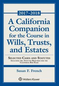 A California Companion for the Course in Wills, Trusts, and Estates 2017 - 2018