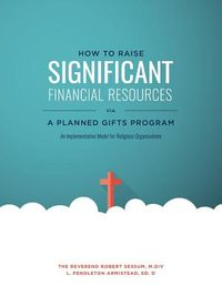 How to Raise Significant Financial Resources Via a Planned Gifts Program