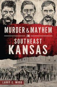 Murder & Mayhem in Southeast Kansas
