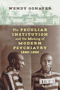 The Peculiar Institution and the Making of Modern Psychiatry 1840-1880