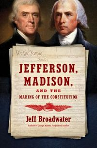 Jefferson, Madison, and the Making of the Constitution