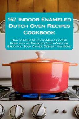 162 Indoor Enameled Dutch Oven Recipes Cookbook