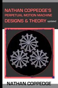 Nathan Coppedge's Perpetual Motion Machine Designs & Theory