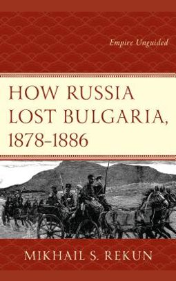 How Russia Lost Bulgaria, 1878?1886