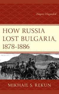 How Russia Lost Bulgaria, 1878?1886