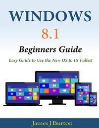 Windows 8.1 Beginners Guide