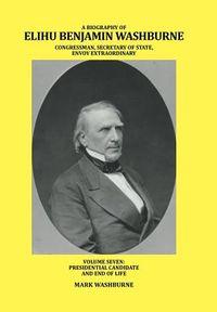 A Biography of Elihu Benjamin Washburne Congressman, Secretary of State, Envoy Extraordinary
