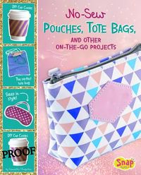 No-Sew Pouches, Tote Bags, and Other On-the-Go Projects