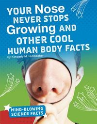 Your Nose Never Stops Growing and Other Cool Human Body Facts