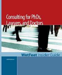 The Wetfeet Insider Guide to Consulting for Ph.D.S, Lawyers, and Doctors