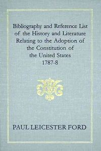 Bibliography and Reference List of the History and Literature Relating to the Adoption of the Constitution of the United States, 1787-8