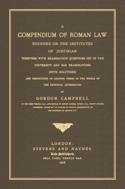 A Compendium of Roman Law Founded on the Institutes of Justinian, Together With Examination Questions Set in the University and Bar Examinations with Solutions and Definitions of Leading Terms in the Words of the Principal Authorities