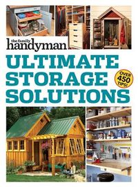 The Family Handyman Ultimate Storage Solutions
