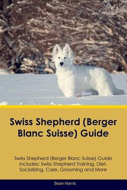 Swiss Shepherd (Berger Blanc Suisse) Guide Swiss Shepherd Guide Includes: Swiss Shepherd Training, Diet, Socializing, Care, Grooming and More