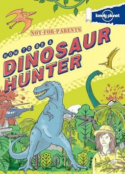Lonely Planet How to Be a Dinosaur Hunter