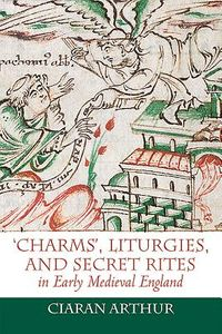 Charms, Liturgies, and Secret Rites in Early Medieval England