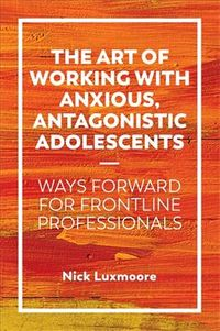Art of Working With Anxious, Antagonistic Adolescents