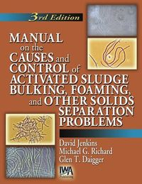 Manual on the Causes and Control of Activated Sludge Bulking, Foaming and Other Solids Separation Problems