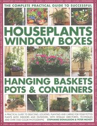 The Complete Practical Guide to Successful Houseplants, Window Boxes, Hanging Baskets, Pots & Containers