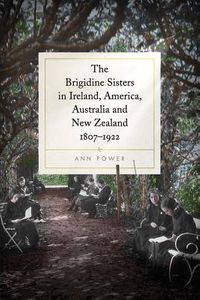 The Brigidine Sisters in Ireland, America, Australia and New Zealand, 1807-1922
