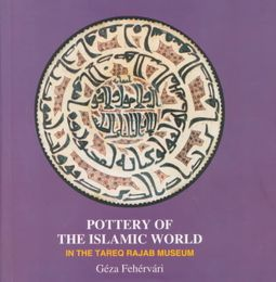 Pottery of the Islamic World by Tareq Rajab Museum (Kuwait)/ Fehervari, Geza